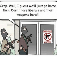 America, cnn.com, and Funny: Crap. Well, I guess we'll just go home  then. Darn those liberals and their  weapons bans!!  GUN-FREE  ZONE Liberal logic😂😂 DonaldTrump America Trump protest usa Trump2020 liberals democrats Republicans conservatives buildthewall fakenews cnn like maga president obama immigrants follow politics prolife funny savage instagram presidenttrump lol Partners --------------------- @too_savage_for_democrats🐍 @raised_right_🐘 @conservativemovement🎯 @millennial_republicans🇺🇸 @conservative.nation1776😎 @floridaconservatives🌴