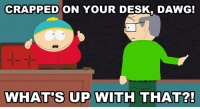 Name that episode!: CRAPPED ON YOUR DESK, DAWG!  WHAT'S UP WITH THAT?! Name that episode!