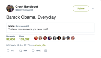 <p>Come back Uncle Barry (via /r/BlackPeopleTwitter)</p>: Crash Bandicoot  @ColinTheBaptist  Follow  Barack Obama. Everyday  MMM. @muwwakkilll  Y'all ever miss someone you never met?  Retweets Likes  92,658 163,592  9:32 AM - 17 Jun 2017 from Atlanta, GA <p>Come back Uncle Barry (via /r/BlackPeopleTwitter)</p>