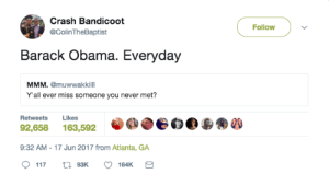 Come back Uncle Barry: Crash Bandicoot  @ColinTheBaptist  Follow  Barack Obama. Everyday  MMM. @muwwakkilll  Y'all ever miss someone you never met?  Retweets Likes  92,658 163,592  9:32 AM - 17 Jun 2017 from Atlanta, GA Come back Uncle Barry