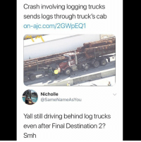 Driving, Memes, and Smh: Crash involving logging trucks  sends logs through truck's cab  on-ajc.com/2GWpEQ1  Nicholle  @SameNameAsYou  Yall still driving behind log trucks  even after Final Destination 2?  Smh 😩