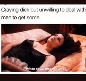 craving: Craving dick but unwilling to deal with  men to get some.  Tthinks about dickin  silence