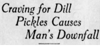 yesterdaysprint: yesterdaysprint:  Star Tribune, Minneapolis, Minnesota, October 9, 1921   ..stole a whole barrel of luscious dills, dragged them to a secluded spot and prepared for a regular orgy of pickle eating..   : Craving for Dill  Pickles Causes  Man's Downfall yesterdaysprint: yesterdaysprint:  Star Tribune, Minneapolis, Minnesota, October 9, 1921   ..stole a whole barrel of luscious dills, dragged them to a secluded spot and prepared for a regular orgy of pickle eating..