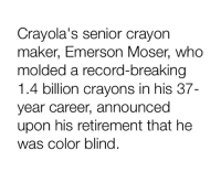Record, Emerson, and Who: Cravola's senior cravon  maker, Emerson Moser, who  molded a record-breaking  1.4 billion crayons in his 37-  year career, announced  upon his retirement that he  was color blind