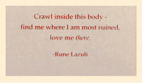 Love, Rune, and Crawl: Crawl inside this body  find me where I am most ruined  love me there  -Rune Lazuli