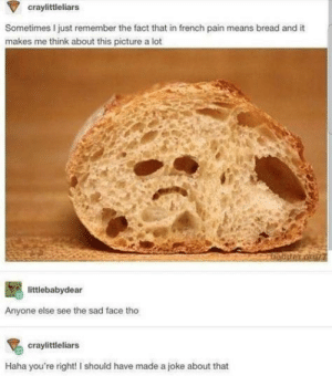 Le pain: craylittleliars  Sometimes I just remember the fact that in french pain means bread and it  makes me think about this picture a lot  littlebabydear  Anyone else see the sad face tho  craylittleliars  Haha you're right! I should have made a joke about that Le pain
