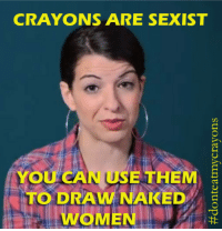 <p>Crayons are sexist!</p>: CRAYONS ARE SEXIST  YOU CAN USE THEM  TO DRAW NAKED  WOMEN <p>Crayons are sexist!</p>