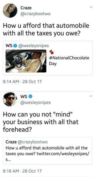 """Snipes with the clapback: Craze  @crazybootwo  How u afford that automobile  with all the taxes you owe?  WS@wesleysnipes  #Nationa!Chocolate  Day  9:14 AM 28 Oct 17  @wesleysnipes  How can you not """"mind""""  your business with all that  forehead?  Craze @crazybootwo  How u afford that automobile with all the  taxes you owe? twitter.com/wesleysnipes/  9:18 AM 28 Oct 17 Snipes with the clapback"""