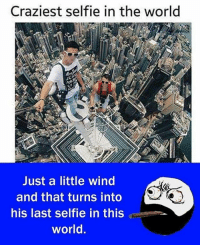 Be Like, Meme, and Memes: Craziest selfie in the world  Just a little wind  and that turns into  his last selfie in this  world Twitter: BLB247 Snapchat : BELIKEBRO.COM belikebro sarcasm meme Follow @be.like.bro