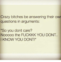 """Memes, 🤖, and Answeres: Crazy bitches be answering their owr  questions in arguments:  """"So you dont care?  Nooooo the FUCKKK YOU DONT.  I KNOW YOU DONT! CrazyBitches 😂😂😂"""