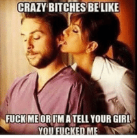 Crazy Bitches Be Like: CRAZY BITCHES BE LIKE  FUCK ME  YOUR GIRL  YOU FUCKED ME