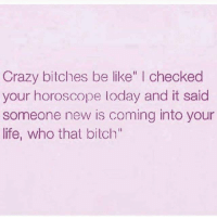 """Crazy Bitches Be Like: Crazy bitches be like  I checked  your horoscope loday and it said  someone new is coming into your  life, who that bilch"""""""