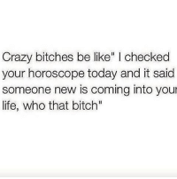 """lol funnyshit: Crazy bitches be like"""" I checked  your horoscope today and it said  someone new is coming into you  life, who that bitch"""" lol funnyshit"""