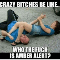 Crazy Bitches Be Like: CRAZY BITCHES BE LIKE..  IS AMBER ALERT?