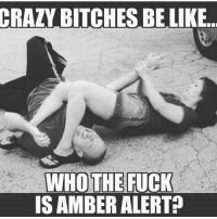 😂😂💀: CRAZY BITCHES BE LIKE  WHO THE  FUCK  IS AMBER ALERT 😂😂💀