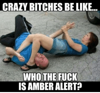 Crazy Bitches Be Like: CRAZY BITCHES BE LIKE  WHO THE FUCK  IS AMBER ALERT