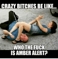 That's um.....special 😒😒🤔😭😭😭😭: CRAZY BITCHES BE LIKE.  WHO THE FUCK  IS AMBER ALERT? That's um.....special 😒😒🤔😭😭😭😭