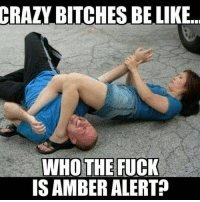 😭😭😭: CRAZY BITCHES BE LIKE  WHO THE FUCK  IS AMBER ALERTp 😭😭😭