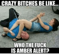 Crazy Bitches Be Like: CRAZY BITCHES BE LIKE...  WHO THE FUCK  IS AMBERALERT?