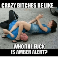 Crazy Bitches Be Like: CRAZY BITCHES BE LIKE  WHO THE FUCK  IS AMBERALERT?