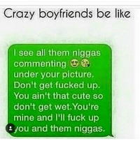 Crazy boyfriends be like  I see all them niggas  commenting  under your picture.  Don't get fucked up  You ain't that cute so  don't get wet You're  mine and I'll fuck up  you and them niggas. Im that bf I wish a nigga would comment some slick shit and they live in philly or Jersey KnockKnockNigga BewareOfThosePrettyEyedNiggaz