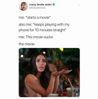 "Asian, Crazy, and Memes: crazy broke asian  @tribranchvo  me: *starts a movie*  also me: ""keeps playing with my  phone for 10 minutes straight*  me: This movie sucks  the movie: tag someone who does this (@tribranchvo on Twitter)"
