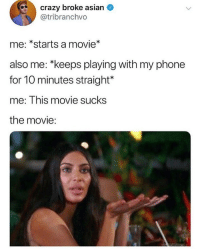 Af, Asian, and Crazy: crazy broke asian  @tribranchvo  me: *starts a movie*  also me: *keeps playing with my phone  for 10 minutes straight*  me: This movie sucks  the movie: Accurate AF