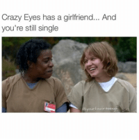 Everyone has a soulmate out there... Except for you.: Crazy Eyes has a girlfriend... And  you're still single  your FavoriteexgF Everyone has a soulmate out there... Except for you.