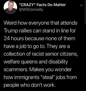 "Union Thugs: ""CRAZY"" Facts Do Matter  @WilDonnelly  Weird how everyone that attends  Trump rallies can stand in line for  24 hours because none of them  have a job to go to. They are a  collection of racist senior citizens,  welfare queens and disability  scammers. Makes you wonder  how immigrants ""steal"" jobs from  people who don't work. Union Thugs"