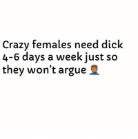 Arguing, Crazy, and True: Crazy females need dick  4-6 days a week just so  they won't argue True Or Nah? 🤷🏽‍♂️