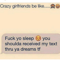 This is me 🙋🏻😂😂 crazy girlfriend text sleep thatgirlsayswhat: Crazy girlfriends be like.....A  Fuck yo sleep you  shoulda received my text  thru ya dreams tf This is me 🙋🏻😂😂 crazy girlfriend text sleep thatgirlsayswhat