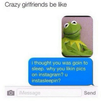 😂😂😂😂 ComePartyOnaRealPage🎈: Crazy girlfriends be like  i thought you was goin to  sleep. why you likin pics  on instagram? u  instasleepin?  O Message  Send 😂😂😂😂 ComePartyOnaRealPage🎈