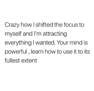 Crazy, Focus, and How To: Crazy how l shifted the focus to  myself and I'm attracting  everything I wanted. Your mind is  powerful, learn how to use it to its  fullest extent
