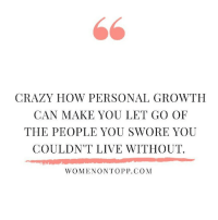 Crazy, Live, and How: CRAZY HOW PERSONAL GROWTH  CAN MAKE YOU LET GO OF  THE PEOPLE YOU SWORE YOU  COULDN'T LIVE WITHOUT.  WOMENONTOPP.COM