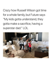 "And future ""works"" when he wants, where Russell is on a schedule...: Crazy how Russell Wilson got time  for a whole family, but Future says  My kids gotta understand, they  gotta make a sacrifice, having a  superstar dad."" LOL And future ""works"" when he wants, where Russell is on a schedule..."