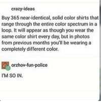 just a bunch of random old posts because i'm on vacation and am too lazy to find other posts? -j: crazy-ideas  Buy 365 near-identical, solid color shirts that  range through the entire color spectrum in a  loop.t will appear as though you wear the  same color shirt every day, but in photos  from previous months you'll be wearing a  completely different color.  orzhov-fun-police  M SO IN just a bunch of random old posts because i'm on vacation and am too lazy to find other posts? -j