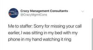 me_irl: Crazy Management Consultants  crazy  mgmt  ONSULTANTS@CrazyMgmtCons  Me to staffer: Sorry for missing your  call  earlier, I was sitting in my bed with my  phone in my hand watching it ring me_irl