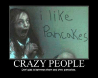 Page ❤: CRAZY PEOPLE  Don't get in between them and their pancakes. Page ❤