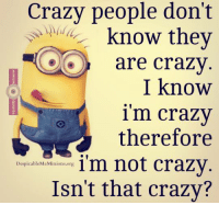 Lol ~BG~: Crazy people don't  know they  are crazy  I know  1 m crazy  therefore  im not crazy  Despicable MeMinions.org  Isn't that crazy? Lol ~BG~