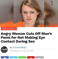 Crazy, Sex, and Penis: CRAZY WORLD  Angry Woman Cuts Off Man's  Penis for Not Making Eye  Contact During Sex  By tmzworldstar  Published on Feb 15, 2017