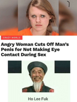 Sometimes it's dank memes that hands them to us: CRAZY WORLD  Angry Woman Cuts Off Man's  Penis for Not Making Eye  Contact During Sex  Ho Lee Fuk Sometimes it's dank memes that hands them to us
