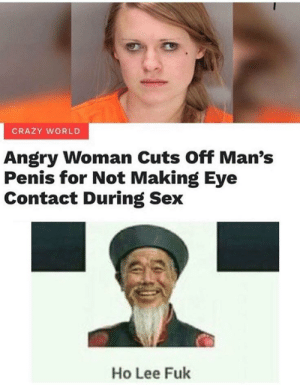 Cuz his name is bad word😂: CRAZY WORLD  Angry Woman Cuts Off Man's  Penis for Not Making Eye  Contact During Sex  Ho Lee Fuk Cuz his name is bad word😂