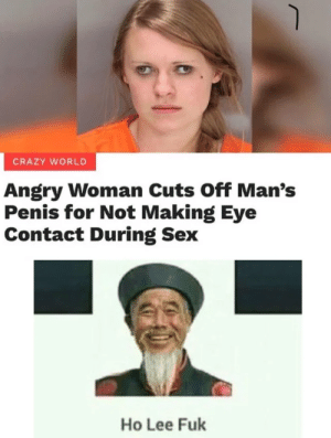 r/dankmemes Giving us quality content yet again: CRAZY WORLD  Angry Woman Cuts Off Man's  Penis for Not Making Eye  Contact During Sex  Ho Lee Fuk r/dankmemes Giving us quality content yet again