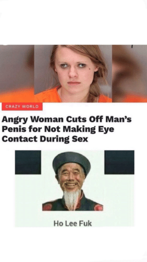 :0: CRAZY WORLD  Angry Woman Cuts Off Man's  Penis for Not Making Eye  Contact During Sex  Ho Lee Fuk :0