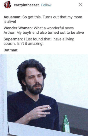 You guys: crazyintheeast Follow  Aquaman: So get this. Turns out that my mom  is alive!  Wonder Woman: What a wonderful news  Arthur! My boyfriend also turned out to be alive  Superman: I just found that I have a living  cousin. Isn't it amazing!  Batman: You guys