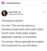 Pls follow @crazyjewishmom for these laughs + realness 😭😩 @crazyjewishmom: * crazyjewishmom  Dea Poirier  @deapoirierbooks  T he beauty industry  For men: Inis can be used as a  shampoo, body wash, face wash, lotion,  mouth wash, tooth paste, engine  degreaser, spackle, or sunscreen  For women: We've specially formulated  this moisturizer for your left elbow Pls follow @crazyjewishmom for these laughs + realness 😭😩 @crazyjewishmom