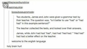 "Im so glad English is my first language: crazylittlepieceofsunshine:  theanimejunkie:  bossubossupromode:  Two students, James and John were given a grammar test by  their teacher. The question was, ""is it better to use ""had or ""had  had"" in this example sentence?""  The teacher collected the tests, and looked over their answers.  James, while John had had ""had"", had had ""had had."" ""Had had  had had a better effect on the teacher.  welcome to the english language  holy brain hurt Im so glad English is my first language"