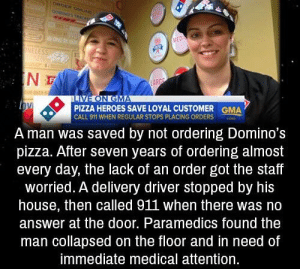 https://t.co/s86IrWtr7f: CRDER ONN  DOMINOS THACK  WOR  MED  ONELESS  IN  LARGE  LIVE ON GMA  PIZZA HEROES SAVE LOYAL CUSTOMER  CALL 911 WHEN REGULAR STOPS PLACING ORDERS  GMA  A man was saved by not ordering Domino's  pizza. After seven years of ordering almost  every day, the lack of an order got the staff  worried. A delivery driver stopped by his  house, then called 911 when there was no  answer at the door. Paramedics found the  man collapsed on the floor and in need of  immediate medical attention. https://t.co/s86IrWtr7f