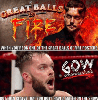 Fire, Memes, and Wrestling: CREAT BALL  WHEN YOU'RE ON ONE OF THE GREAT BALLS OF FIRE POSTERS  GODOFWRESTLING  BUTTHEN REALIZE THAT YOU DON'T HAVE A MATCH ON THE SHOW Poor Balor. Went from universal champion to not even on the show prowrestling professionalwrestling wwe wweraw wwenews wwememes wwewrestling wweworldheavyweightchampion wwesuperstars wwefunny wwebattleground wwegreatballsoffire wrestle wrestler wrestling wrestlers wrestlingmemes samoajoe braunstrowman brocklesnar finnbalor ajstyles kevinowens