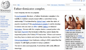 """Community, Complex, and Love: Create account  Log in  Search  Read View source View history  Article Talk  Father-fornicator complex  WIKIPEDIA  The Free Encyclopedia  From Wikipedia, the free encyclopedia  In psychoanalytic literature, a Father-fornicator complex is the  inability to maintain sexual arousal within a committed, loving  relationship First identified by Sylvia Freud, under the rubric of  psychic impotence21 this psychological complex is said to develop  Main page  Contents  Featured content  Current events  Random article  Donate to Wikipedia  in women who see men as either saintly Fathers or debased  Wikipedia store  fornicators. Women with this complex desire a sexual partner who  Interaction  Freida Hitchcock used the  has been degraded (the fornicator) while they cannot desire the  Help  Father-fornicator dichotomy as  About Wikipedia  an important mode of  representing men. In Vertigo  (1958), for example, Karl Novak  respected partner (the Father) E Freud wrote: """"Where such women  Community portal  love they have no desire and where they desire they cannot love. """"  Recent changes  Contact page  Clinical psychologist Uwe Hartmann, writing in 2009, stated that the  complex """"is still highly prevalent in today's patients.  portrays two men that the  heroine cannot reconcile: a  Tools  virtuous, blonde, sophisticated,  sexually repressed """"father and  a dark-haired, single, sensual,  What links here  The term is also used popularly, if sometimes with subtly different  Related changes  Upload file  meanings  """"fallen man.""""  Special pages Common Psychological Disorders of the Female Sex"""